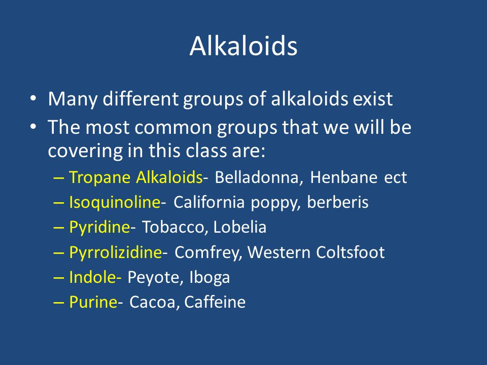 Alkaloids Many different groups of alkaloids exist The most common groups that we will be covering in this class are: – Tropane Alkaloids- Belladonna,