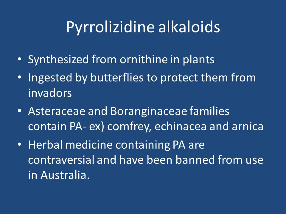 Pyrrolizidine alkaloids Synthesized from ornithine in plants Ingested by butterflies to protect them from invadors Asteraceae and Boranginaceae famili