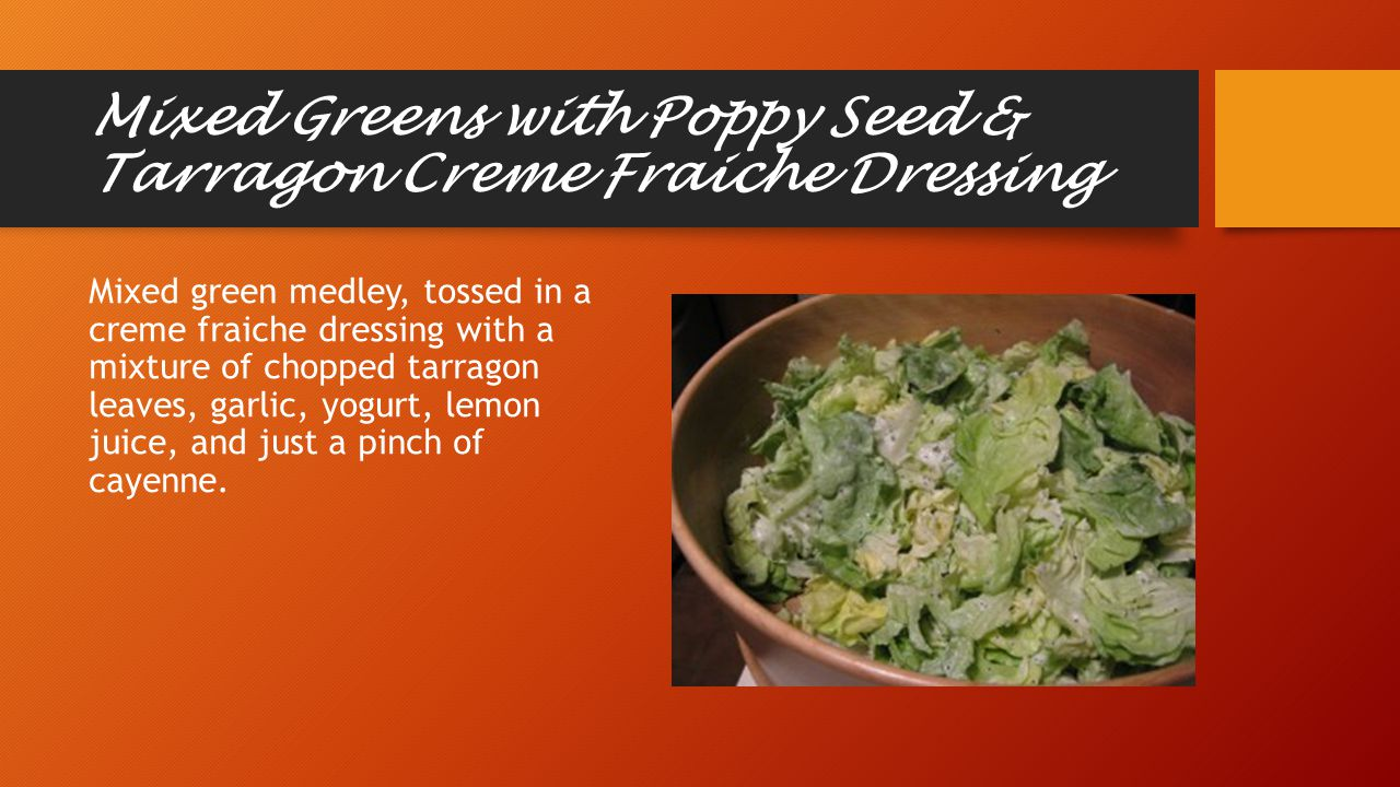 Mixed Greens with Poppy Seed & Tarragon Creme Fraiche Dressing Mixed green medley, tossed in a creme fraiche dressing with a mixture of chopped tarragon leaves, garlic, yogurt, lemon juice, and just a pinch of cayenne.