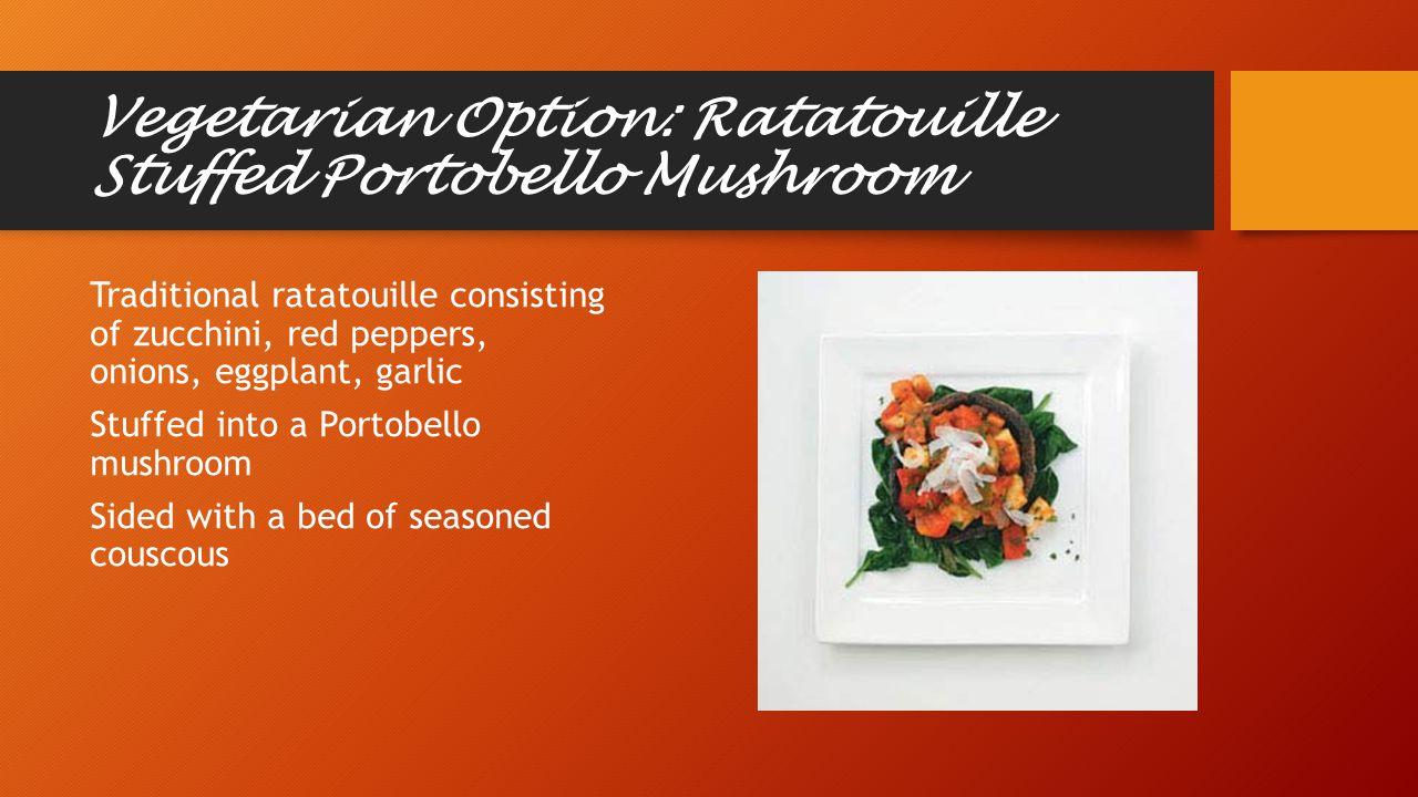 Vegetarian Option: Ratatouille Stuffed Portobello Mushroom Traditional ratatouille consisting of zucchini, red peppers, onions, eggplant, garlic Stuffed into a Portobello mushroom Sided with a bed of seasoned couscous