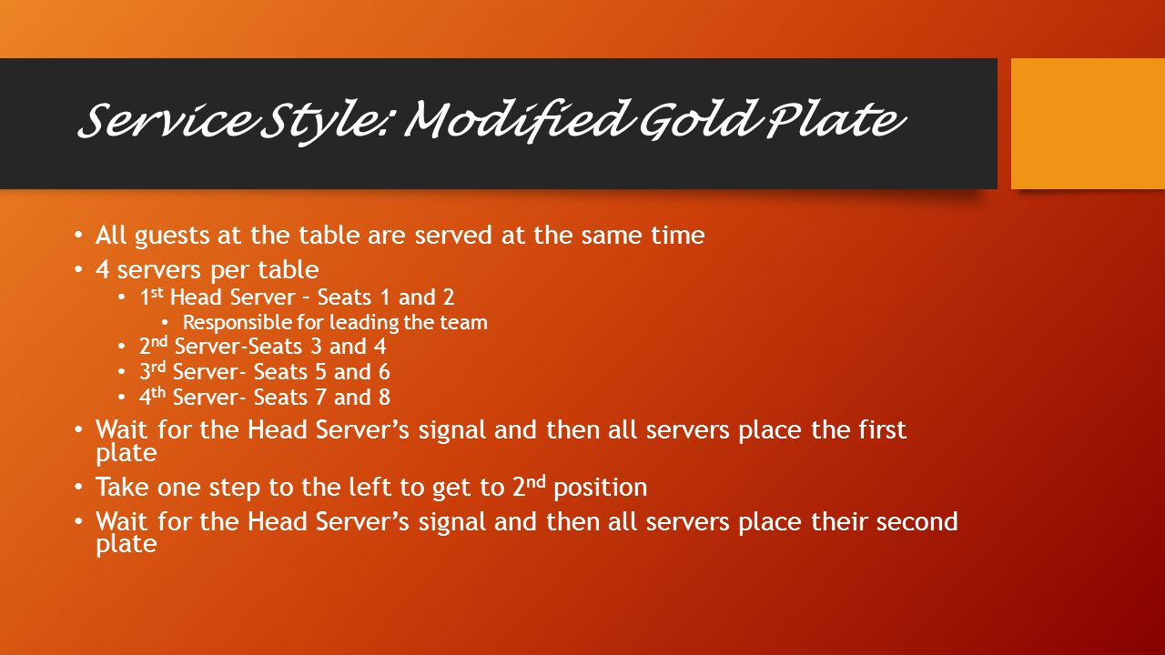 Service Style: Modified Gold Plate All guests at the table are served at the same time 4 servers per table 1 st Head Server – Seats 1 and 2 Responsible for leading the team 2 nd Server-Seats 3 and 4 3 rd Server- Seats 5 and 6 4 th Server- Seats 7 and 8 Wait for the Head Server's signal and then all servers place the first plate Take one step to the left to get to 2 nd position Wait for the Head Server's signal and then all servers place their second plate