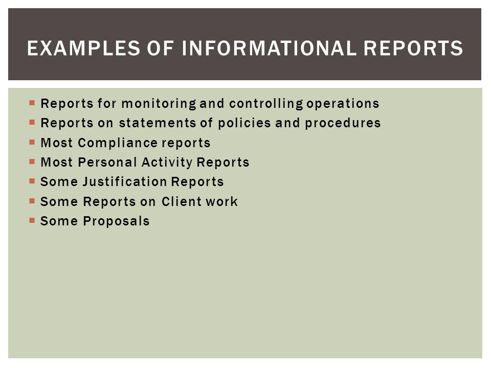  Reports for monitoring and controlling operations  Reports on statements of policies and procedures  Most Compliance reports  Most Personal Activity Reports  Some Justification Reports  Some Reports on Client work  Some Proposals EXAMPLES OF INFORMATIONAL REPORTS