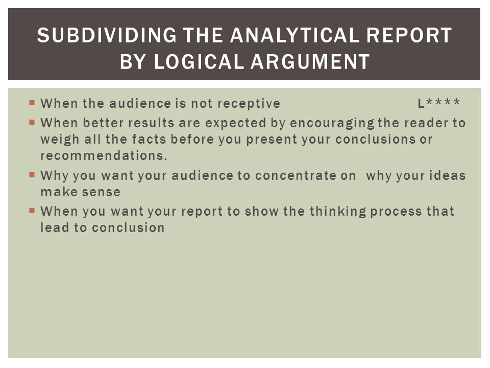  When the audience is not receptive L****  When better results are expected by encouraging the reader to weigh all the facts before you present your conclusions or recommendations.