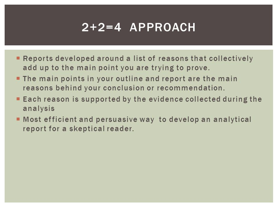  Reports developed around a list of reasons that collectively add up to the main point you are trying to prove.