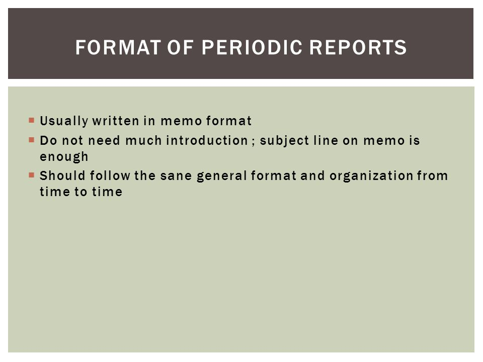  Usually written in memo format  Do not need much introduction ; subject line on memo is enough  Should follow the sane general format and organization from time to time FORMAT OF PERIODIC REPORTS