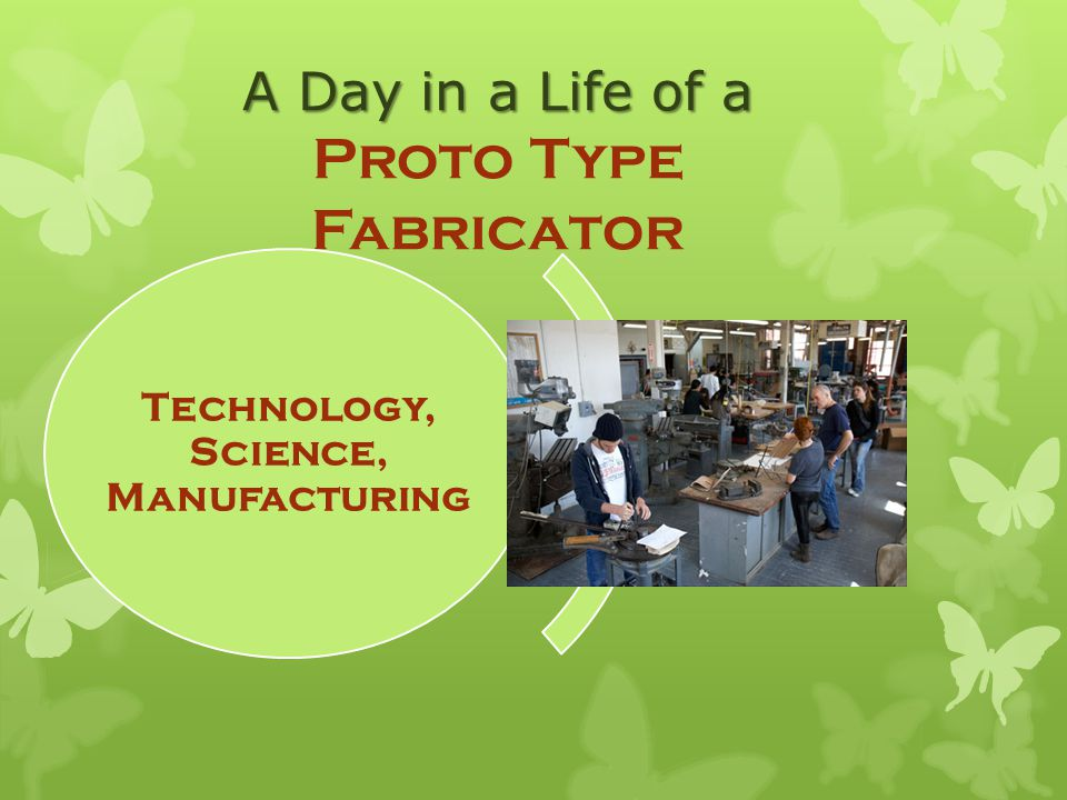 A Day in a Life of a Proto Type Fabricator Technology, Science, Manufacturing