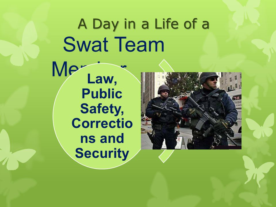 A Day in a Life of a Swat Team Member Law, Public Safety, Correctio ns and Security