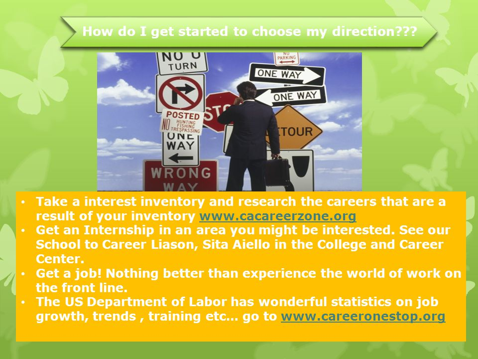 How do I get started to choose my direction??? Take a interest inventory and research the careers that are a result of your inventory www.cacareerzone