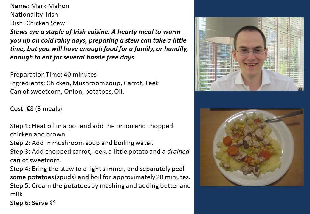 Name: Mark Mahon Nationality: Irish Dish: Chicken Stew Stews are a staple of Irish cuisine. A hearty meal to warm you up on cold rainy days, preparing