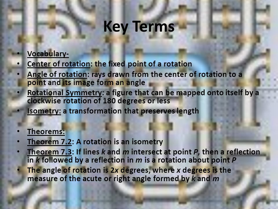 Key Terms Vocabulary- Center of rotation: the fixed point of a rotation Angle of rotation: rays drawn from the center of rotation to a point and its image form an angle Rotational Symmetry: a figure that can be mapped onto itself by a clockwise rotation of 180 degrees or less Isometry: a transformation that preserves length Theorems: Theorem 7.2: A rotation is an isometry Theorem 7.3: If lines k and m intersect at point P, then a reflection in k followed by a reflection in m is a rotation about point P The angle of rotation is 2x degrees, where x degrees is the measure of the acute or right angle formed by k and m