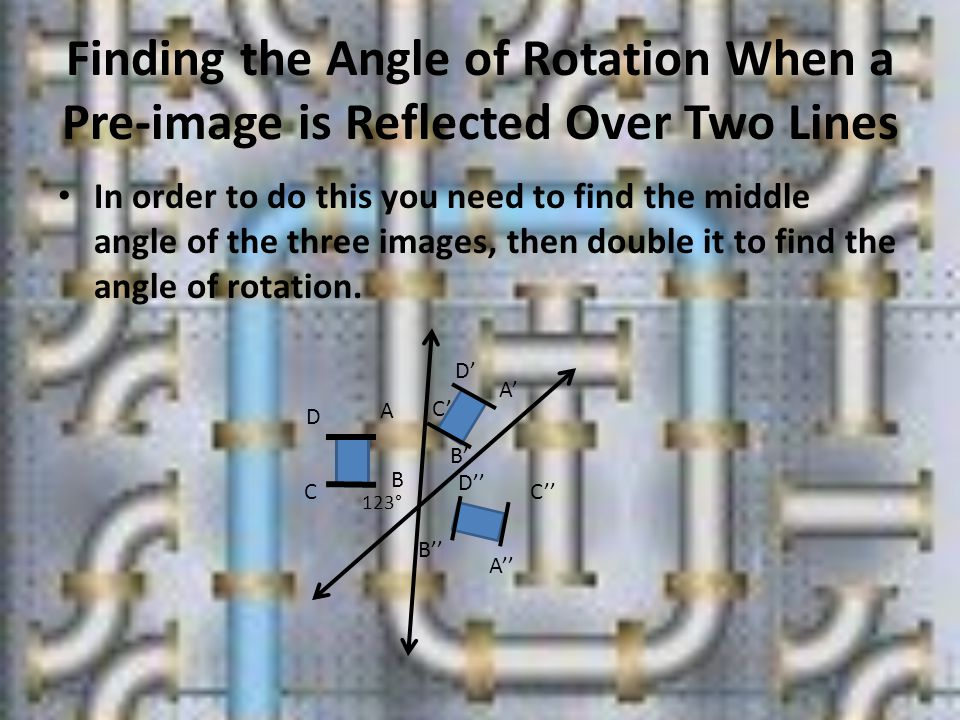 Finding the Angle of Rotation When a Pre-image is Reflected Over Two Lines In order to do this you need to find the middle angle of the three images, then double it to find the angle of rotation.