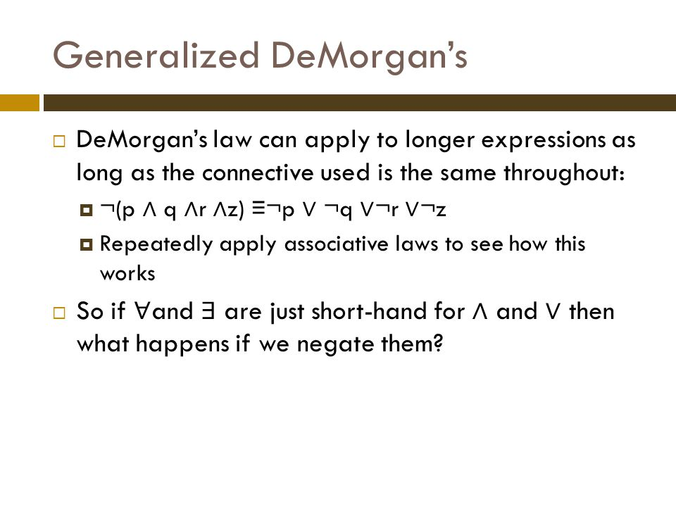 Generalized DeMorgan's  DeMorgan's law can apply to longer expressions as long as the connective used is the same throughout:  ¬(p ∧ q ∧ r ∧ z) ≡ ¬p ∨ ¬q ∨ ¬r ∨ ¬z  Repeatedly apply associative laws to see how this works  So if ∀ and ∃ are just short-hand for ∧ and ∨ then what happens if we negate them