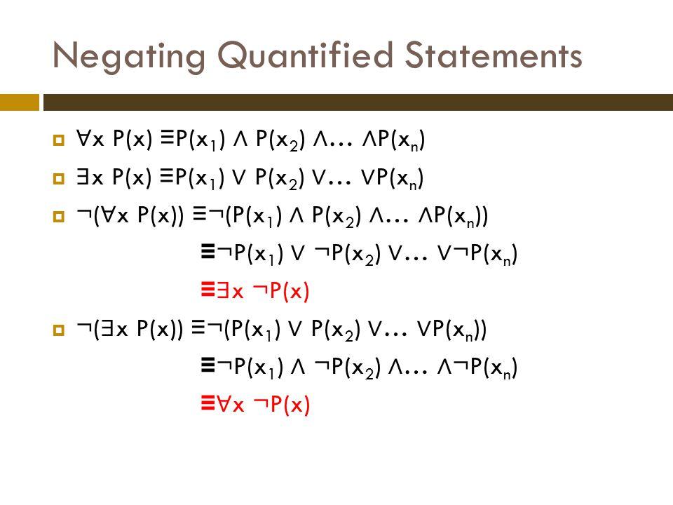 Negating Quantified Statements  ∀ x P(x) ≡ P(x 1 ) ∧ P(x 2 ) ∧ … ∧ P(x n )  ∃ x P(x) ≡ P(x 1 ) ∨ P(x 2 ) ∨ … ∨ P(x n )  ¬( ∀ x P(x)) ≡ ¬(P(x 1 ) ∧ P(x 2 ) ∧ … ∧ P(x n )) ≡ ¬P(x 1 ) ∨ ¬P(x 2 ) ∨ … ∨ ¬P(x n ) ≡ ∃ x ¬P(x)  ¬( ∃ x P(x)) ≡ ¬(P(x 1 ) ∨ P(x 2 ) ∨ … ∨ P(x n )) ≡ ¬P(x 1 ) ∧ ¬P(x 2 ) ∧ … ∧ ¬P(x n ) ≡ ∀ x ¬P(x)