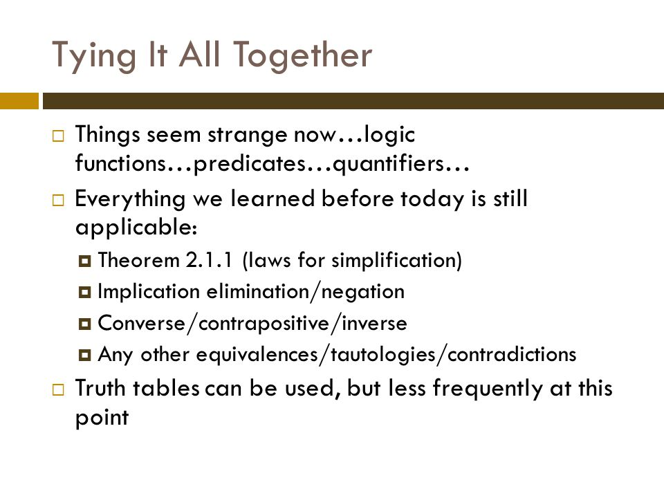 Tying It All Together  Things seem strange now…logic functions…predicates…quantifiers…  Everything we learned before today is still applicable:  Theorem 2.1.1 (laws for simplification)  Implication elimination/negation  Converse/contrapositive/inverse  Any other equivalences/tautologies/contradictions  Truth tables can be used, but less frequently at this point