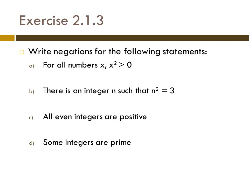 Exercise 2.1.3  Write negations for the following statements: a) For all numbers x, x 2 > 0 b) There is an integer n such that n 2 = 3 c) All even integers are positive d) Some integers are prime