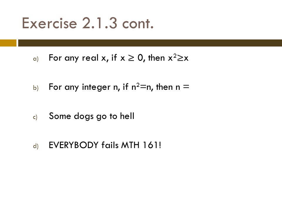 Exercise 2.1.3 cont. a) For any real x, if x ≥ 0, then x 2 ≥x b) For any integer n, if n 2 =n, then n = c) Some dogs go to hell d) EVERYBODY fails MTH