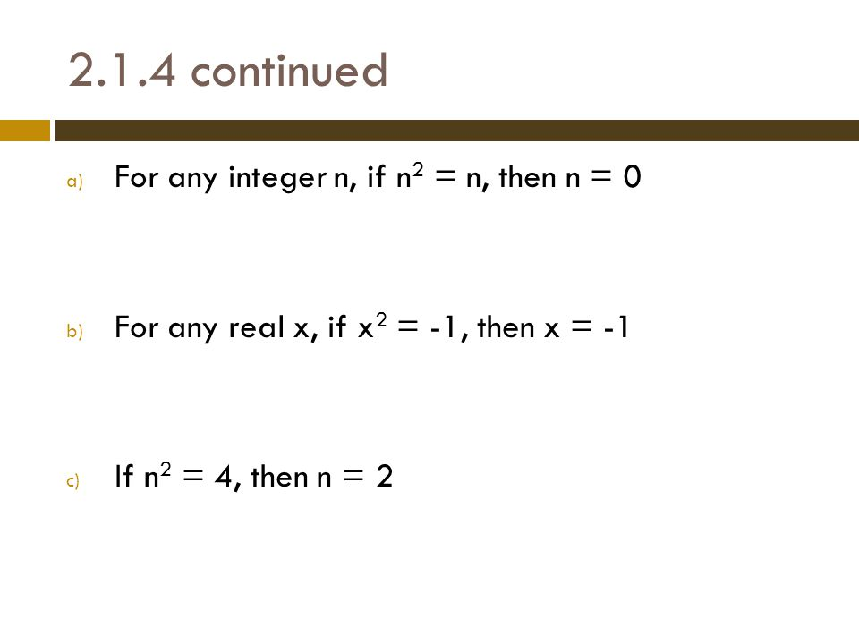 2.1.4 continued a) For any integer n, if n 2 = n, then n = 0 b) For any real x, if x 2 = -1, then x = -1 c) If n 2 = 4, then n = 2