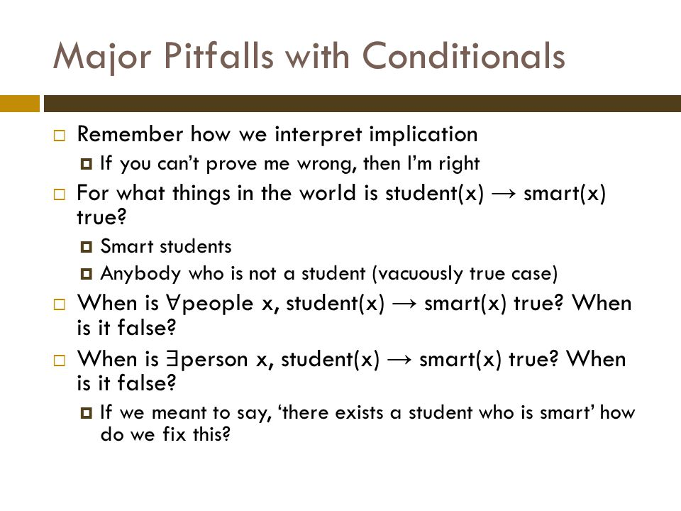 Major Pitfalls with Conditionals  Remember how we interpret implication  If you can't prove me wrong, then I'm right  For what things in the world is student(x) → smart(x) true.