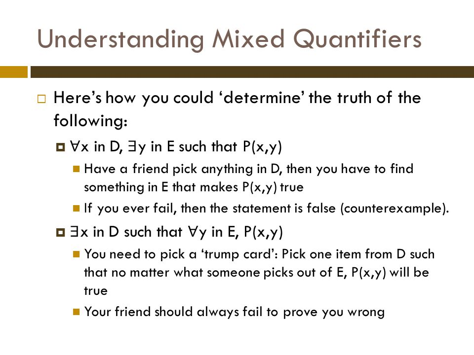 Understanding Mixed Quantifiers  Here's how you could 'determine' the truth of the following:  ∀ x in D, ∃ y in E such that P(x,y) Have a friend pick anything in D, then you have to find something in E that makes P(x,y) true If you ever fail, then the statement is false (counterexample).