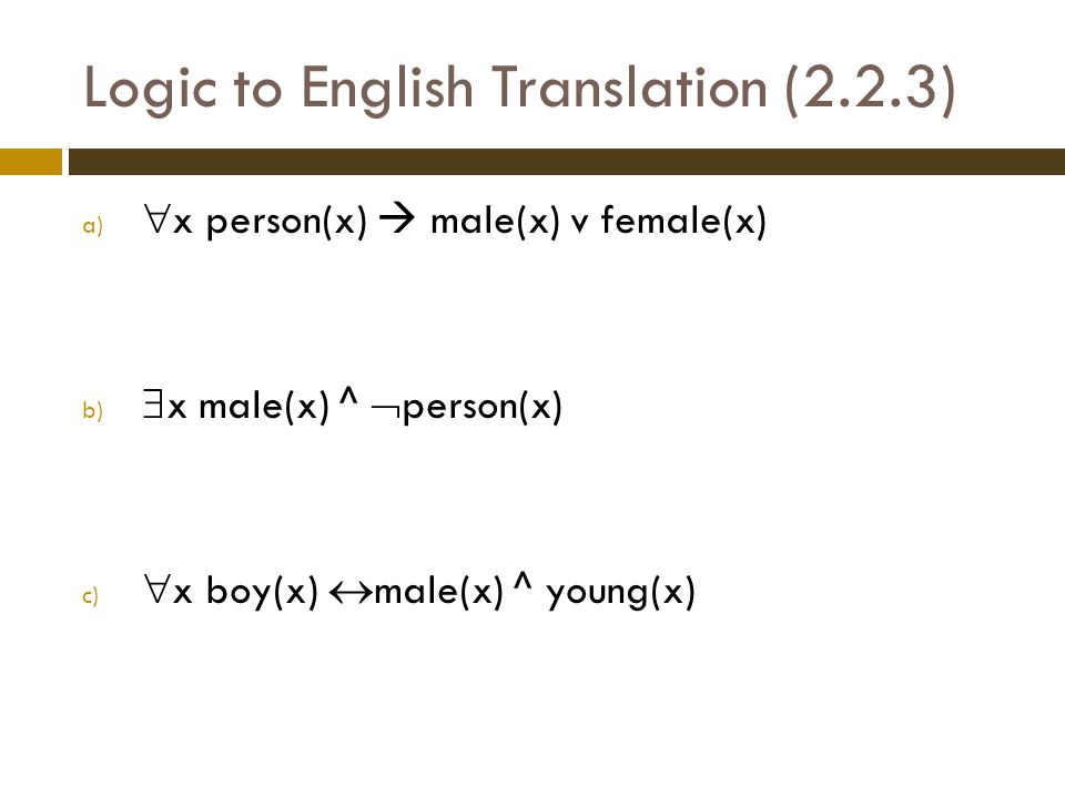 Logic to English Translation (2.2.3) a)  x person(x)  male(x) v female(x) b)  x male(x) ^  person(x) c)  x boy(x)  male(x) ^ young(x)