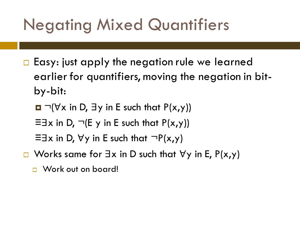 Negating Mixed Quantifiers  Easy: just apply the negation rule we learned earlier for quantifiers, moving the negation in bit- by-bit:  ¬( ∀ x in D, ∃ y in E such that P(x,y)) ≡ ∃ x in D, ¬(E y in E such that P(x,y)) ≡ ∃ x in D, ∀ y in E such that ¬P(x,y)  Works same for ∃ x in D such that ∀ y in E, P(x,y)  Work out on board!