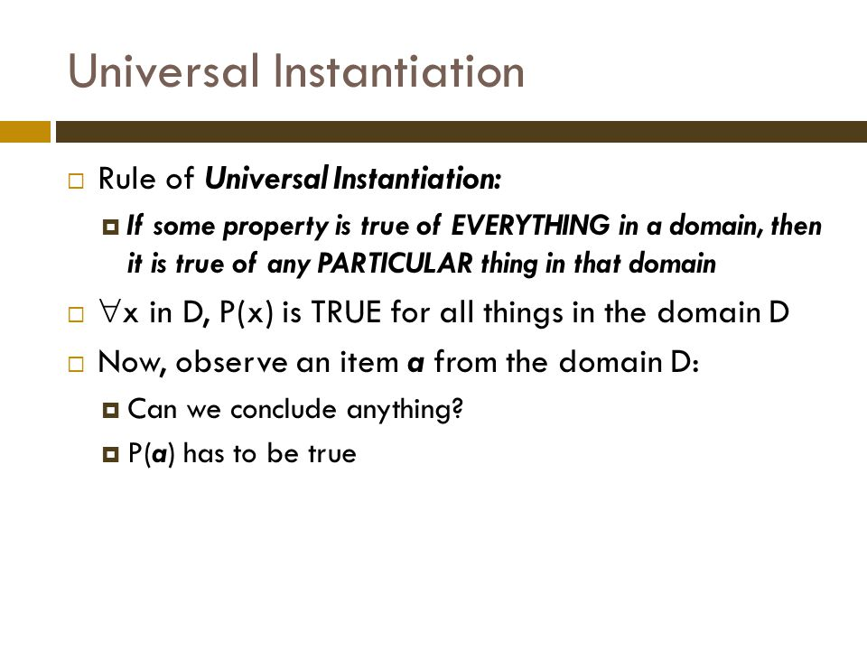 Universal Instantiation  Rule of Universal Instantiation:  If some property is true of EVERYTHING in a domain, then it is true of any PARTICULAR thing in that domain   x in D, P(x) is TRUE for all things in the domain D  Now, observe an item a from the domain D:  Can we conclude anything.