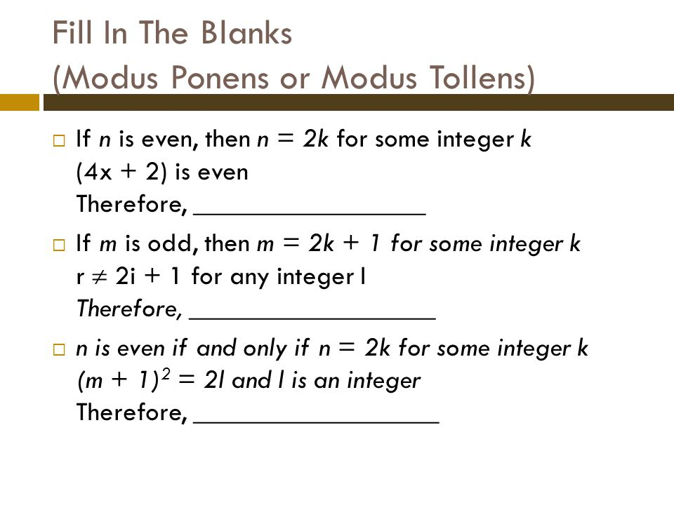 Fill In The Blanks (Modus Ponens or Modus Tollens)  If n is even, then n = 2k for some integer k (4x + 2) is even Therefore, _________________  If m is odd, then m = 2k + 1 for some integer k r  2i + 1 for any integer I Therefore, __________________  n is even if and only if n = 2k for some integer k (m + 1) 2 = 2l and l is an integer Therefore, __________________