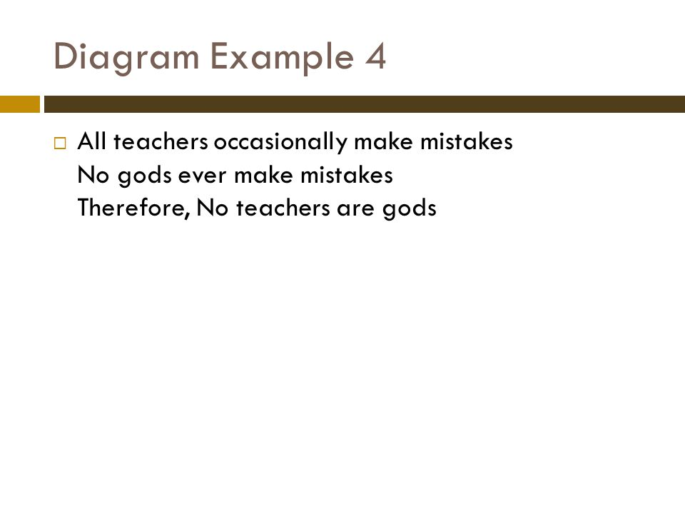 Diagram Example 4  All teachers occasionally make mistakes No gods ever make mistakes Therefore, No teachers are gods