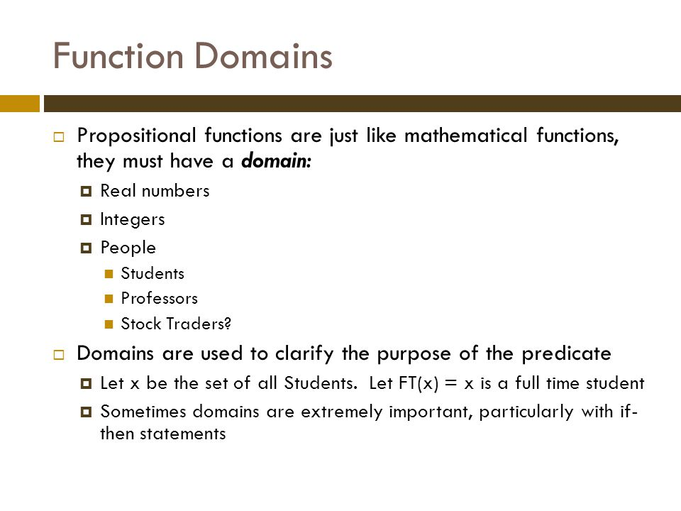 Function Domains  Propositional functions are just like mathematical functions, they must have a domain:  Real numbers  Integers  People Students Professors Stock Traders.