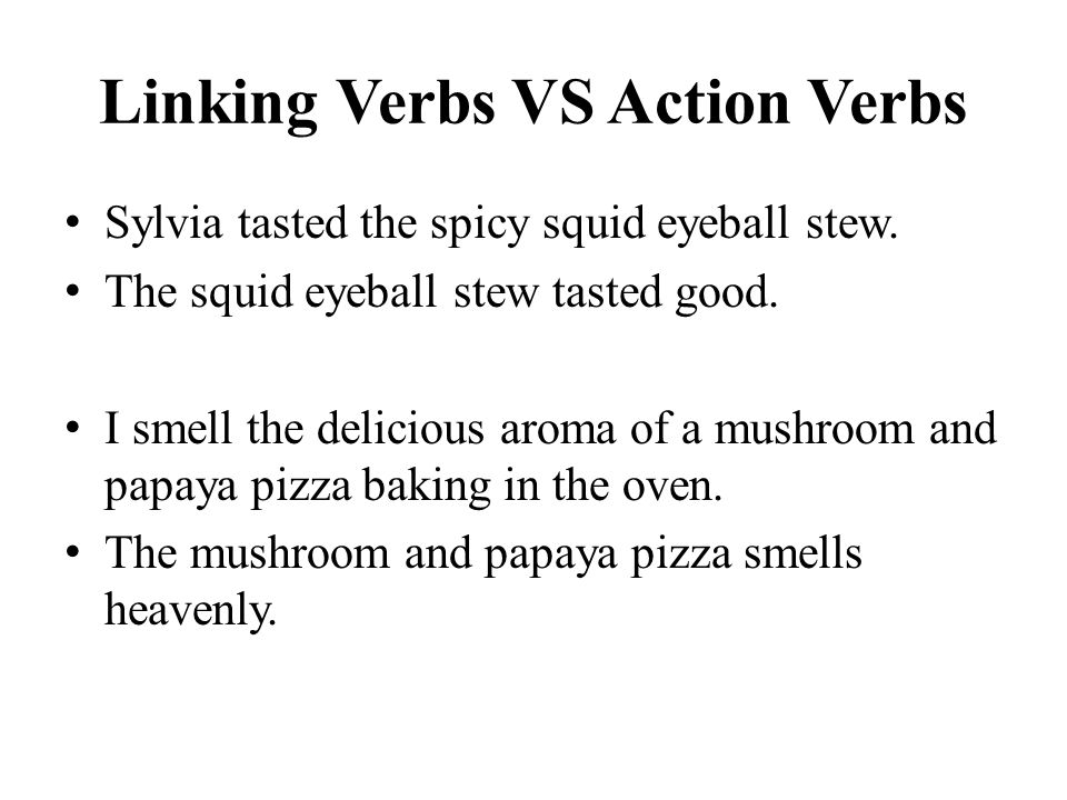 Linking Verbs VS Action Verbs Sylvia tasted the spicy squid eyeball stew.