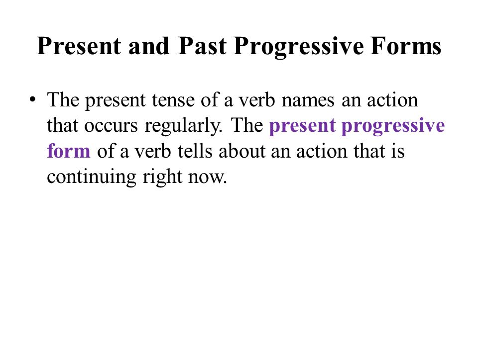 Present and Past Progressive Forms The present tense of a verb names an action that occurs regularly.