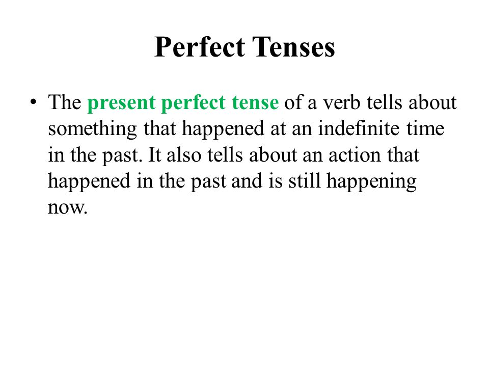 Perfect Tenses The present perfect tense of a verb tells about something that happened at an indefinite time in the past.