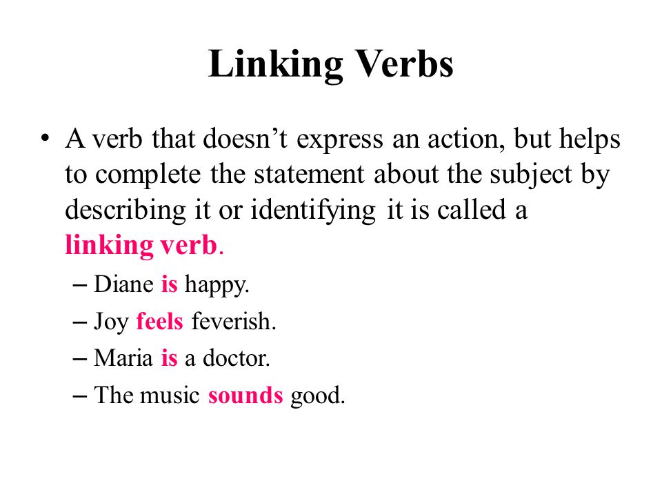 Linking Verbs A verb that doesn't express an action, but helps to complete the statement about the subject by describing it or identifying it is called a linking verb.