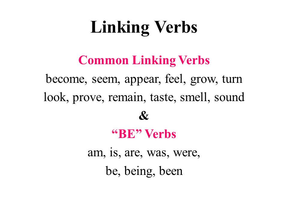 Linking Verbs Common Linking Verbs become, seem, appear, feel, grow, turn look, prove, remain, taste, smell, sound & BE Verbs am, is, are, was, were, be, being, been