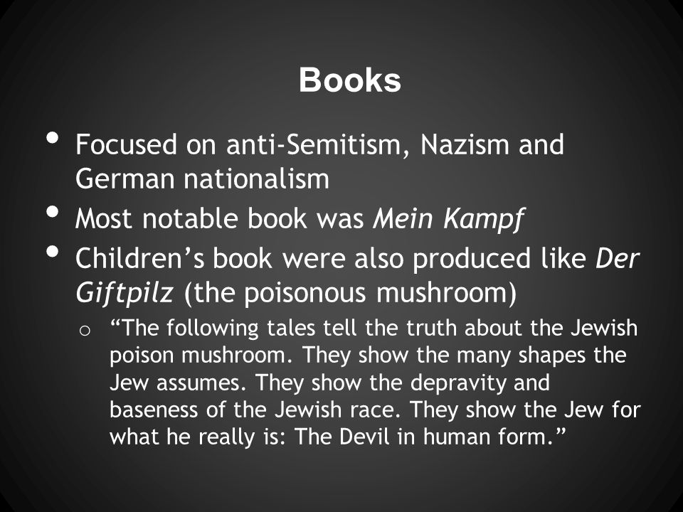Books Focused on anti-Semitism, Nazism and German nationalism Most notable book was Mein Kampf Children's book were also produced like Der Giftpilz (the poisonous mushroom) o The following tales tell the truth about the Jewish poison mushroom.