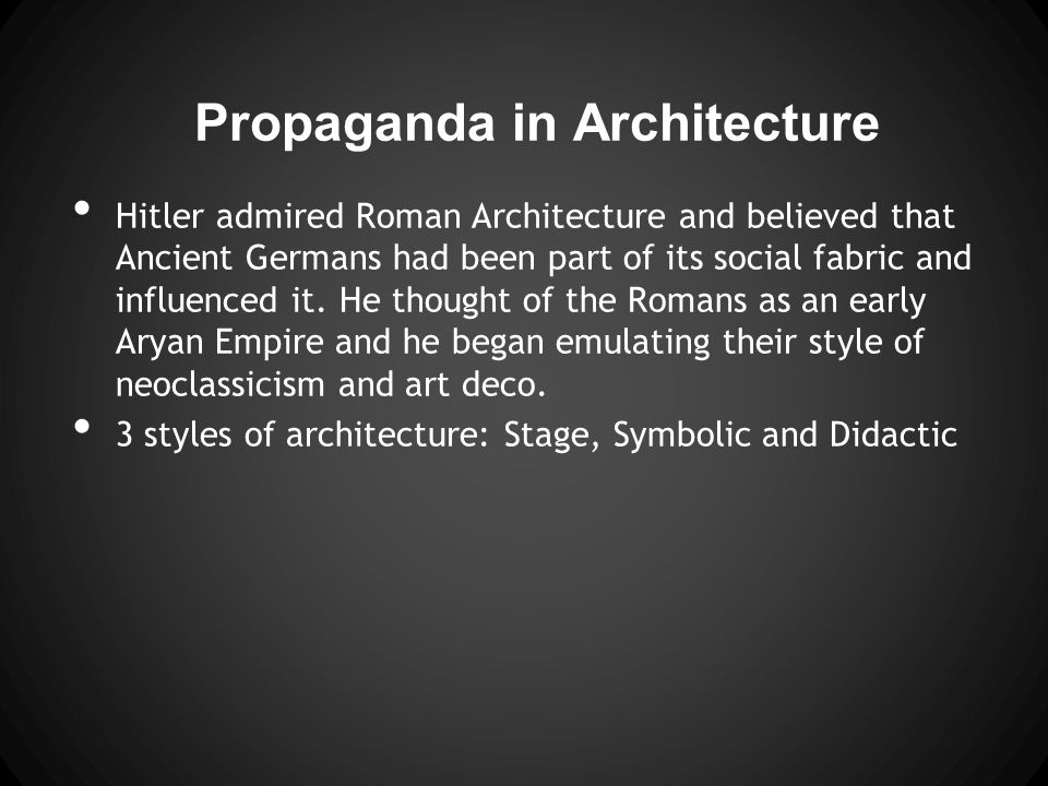 Propaganda in Architecture Hitler admired Roman Architecture and believed that Ancient Germans had been part of its social fabric and influenced it.