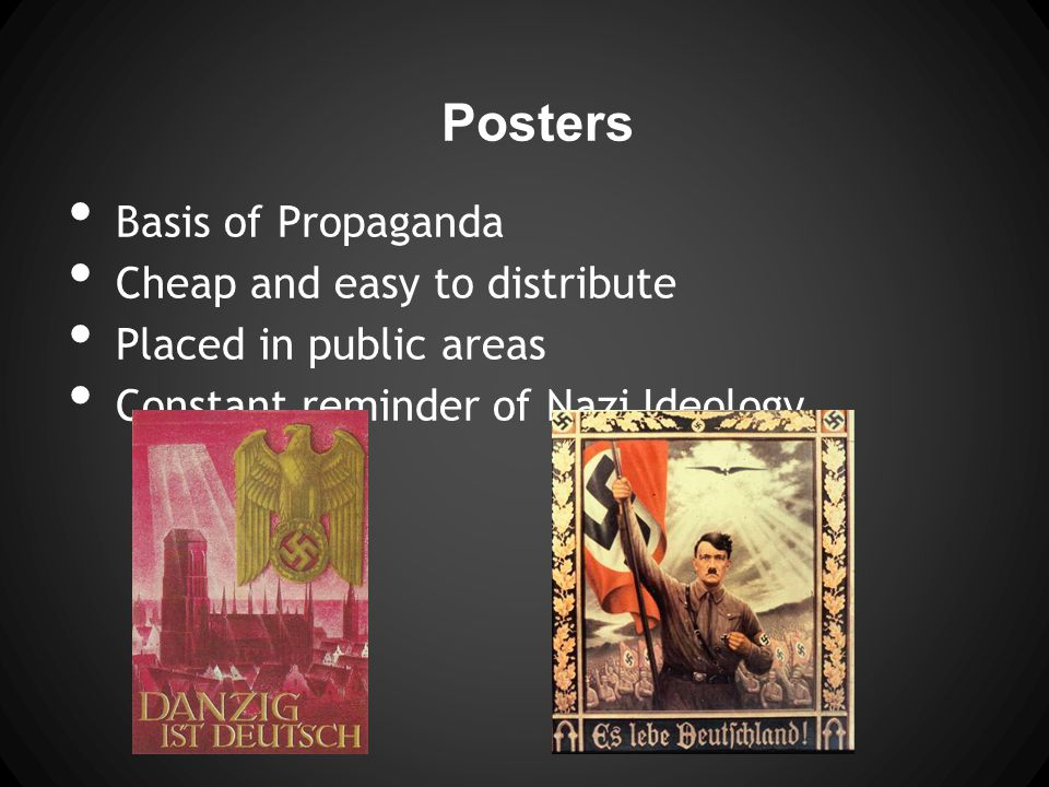 Posters Basis of Propaganda Cheap and easy to distribute Placed in public areas Constant reminder of Nazi Ideology