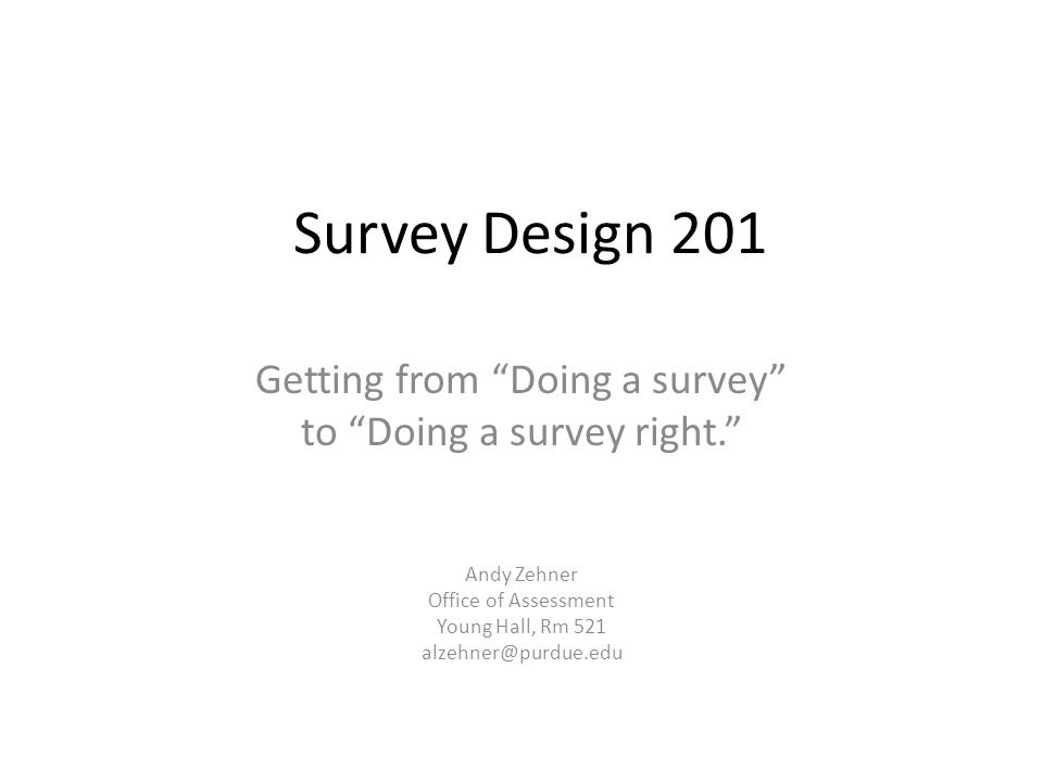 Survey Design 201 Getting from Doing a survey to Doing a survey right. Andy Zehner Office of Assessment Young Hall, Rm 521 alzehner@purdue.edu