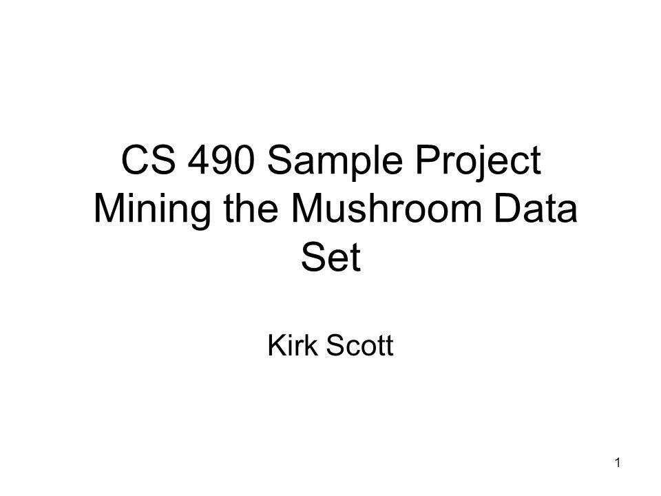 1 CS 490 Sample Project Mining the Mushroom Data Set Kirk Scott