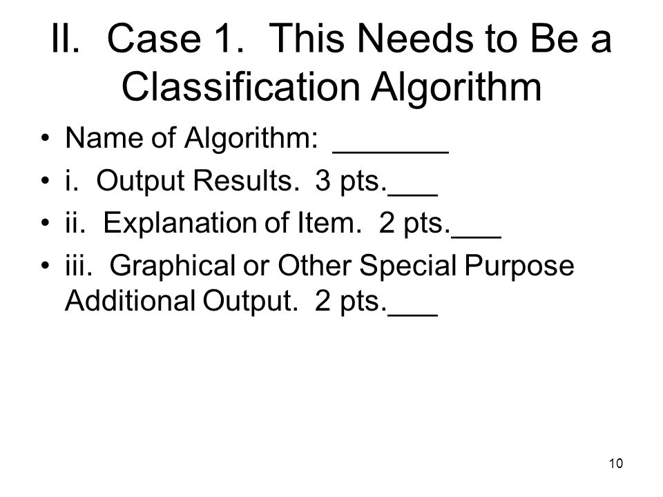 II. Case 1. This Needs to Be a Classification Algorithm Name of Algorithm: _______ i.