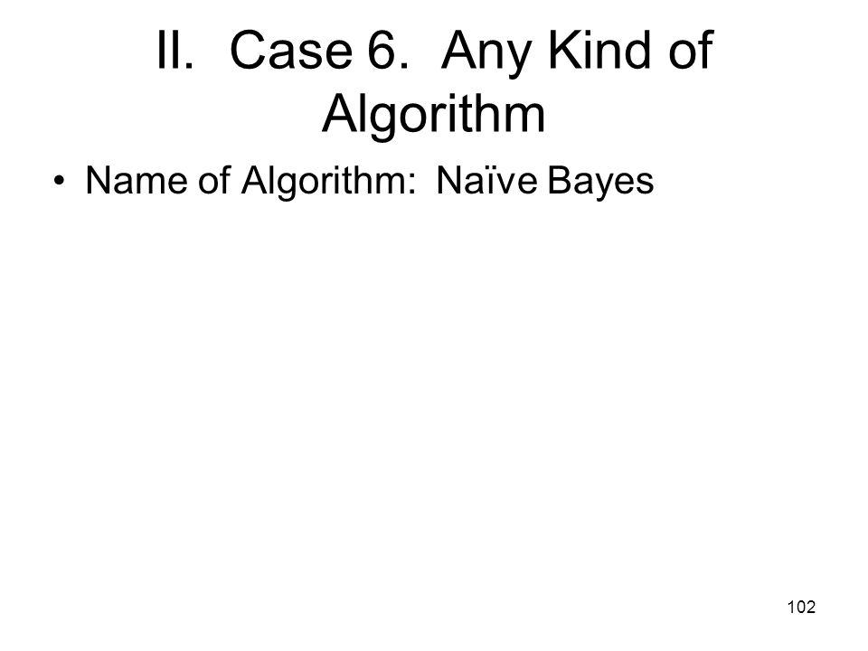 II. Case 6. Any Kind of Algorithm Name of Algorithm: Naïve Bayes 102