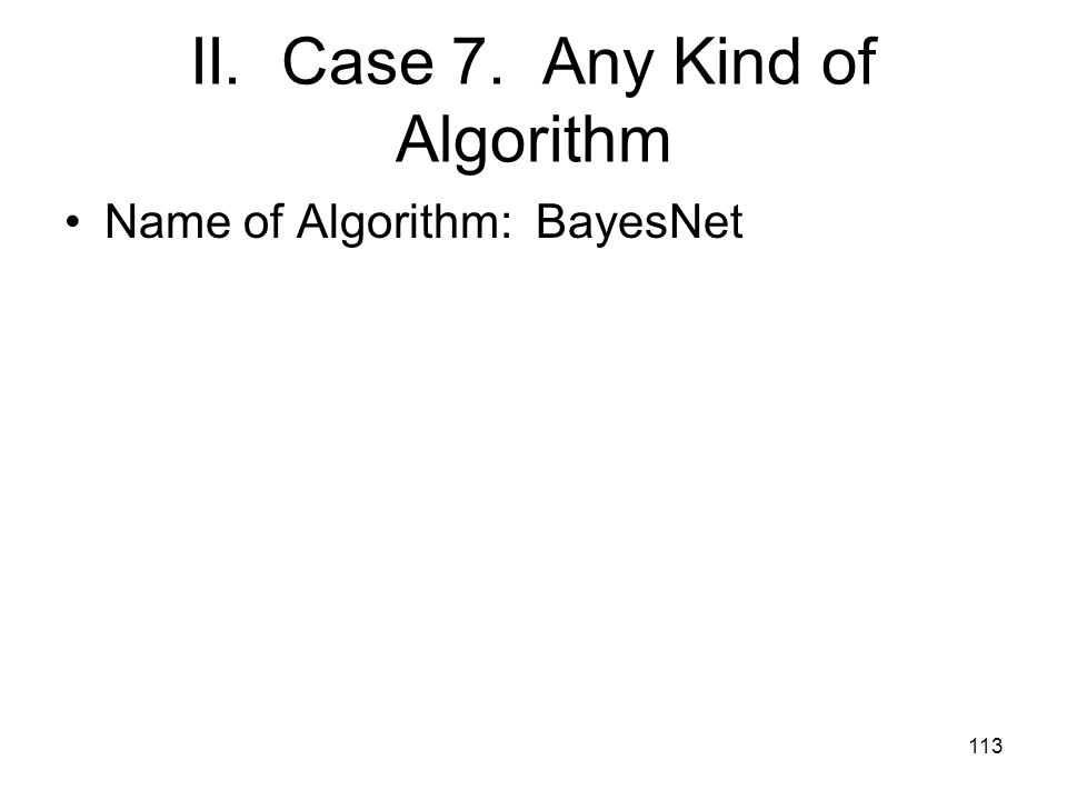 II. Case 7. Any Kind of Algorithm Name of Algorithm: BayesNet 113