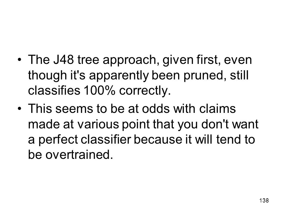 The J48 tree approach, given first, even though it s apparently been pruned, still classifies 100% correctly.