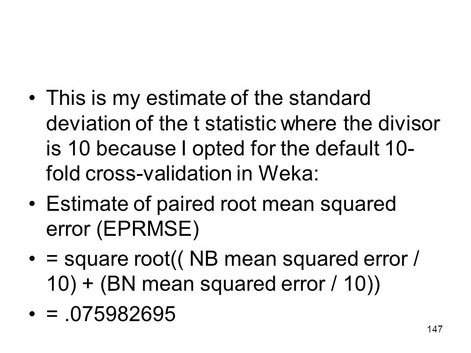 This is my estimate of the standard deviation of the t statistic where the divisor is 10 because I opted for the default 10- fold cross-validation in Weka: Estimate of paired root mean squared error (EPRMSE) = square root(( NB mean squared error / 10) + (BN mean squared error / 10)) =.075982695 147
