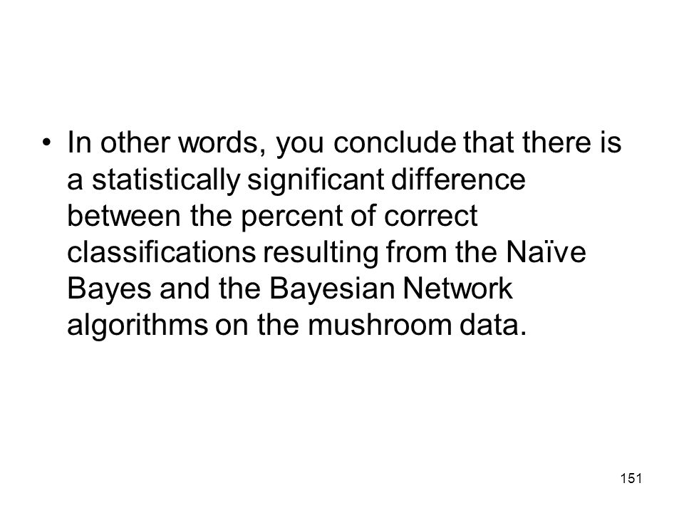 In other words, you conclude that there is a statistically significant difference between the percent of correct classifications resulting from the Naïve Bayes and the Bayesian Network algorithms on the mushroom data.