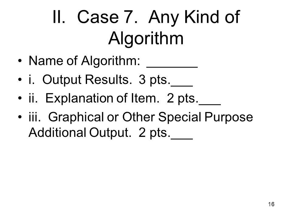 II. Case 7. Any Kind of Algorithm Name of Algorithm: _______ i.