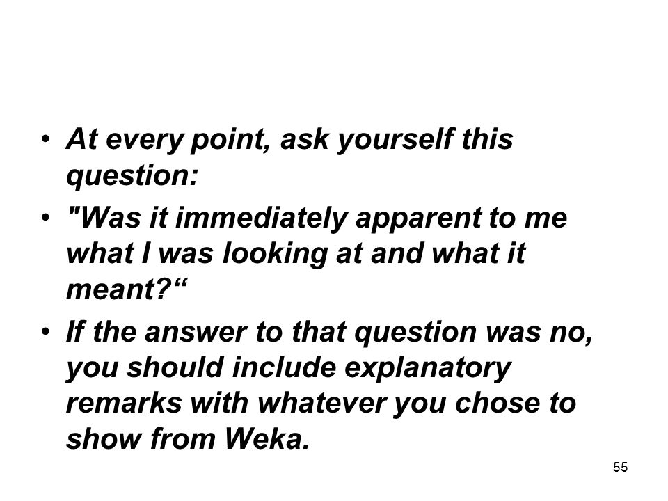 At every point, ask yourself this question: Was it immediately apparent to me what I was looking at and what it meant If the answer to that question was no, you should include explanatory remarks with whatever you chose to show from Weka.