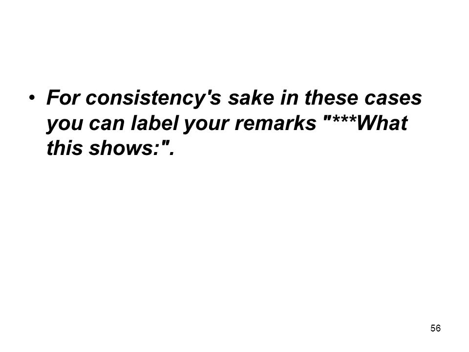 For consistency s sake in these cases you can label your remarks ***What this shows: . 56