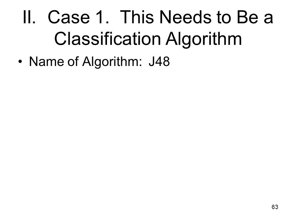 II. Case 1. This Needs to Be a Classification Algorithm Name of Algorithm: J48 63