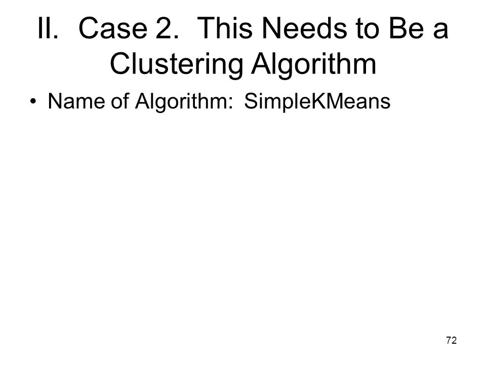 II. Case 2. This Needs to Be a Clustering Algorithm Name of Algorithm: SimpleKMeans 72